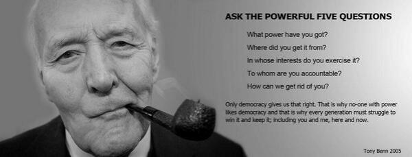 In his last speech to the House of Commons, Hansard records Tony Benn raising five questions we should all ask of the powerful
